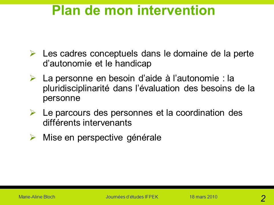 Marie-Aline Bloch Journées détudes IFPEK 18 mars 2010 2 Plan de mon intervention Les cadres conceptuels dans le domaine de la perte dautonomie et le h