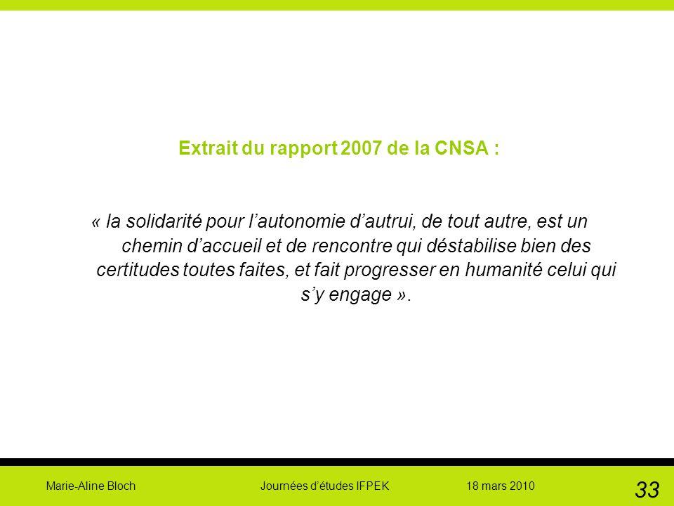 Marie-Aline Bloch Journées détudes IFPEK 18 mars 2010 33 Extrait du rapport 2007 de la CNSA : « la solidarité pour lautonomie dautrui, de tout autre,