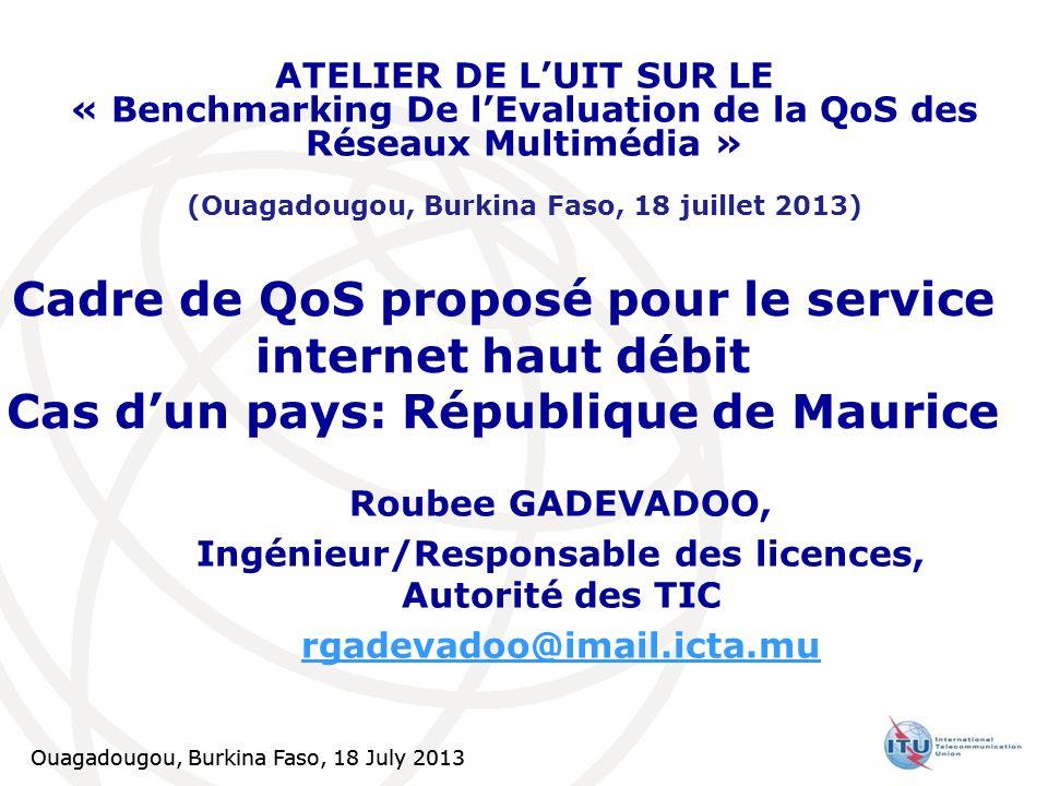Ouagadougou, Burkina Faso, 18 July 2013 Rapport de performance trimestriel Exemple :Paramètres de QoS pour le service d Internet haut débit Latence de réseau Définition : Indication du retard aller-retour dans le réseau Mesure : Tests de ping à faire à partir d un point de test d utilisateur vers un serveur situé sur le réseau national (par exemple à IXP).