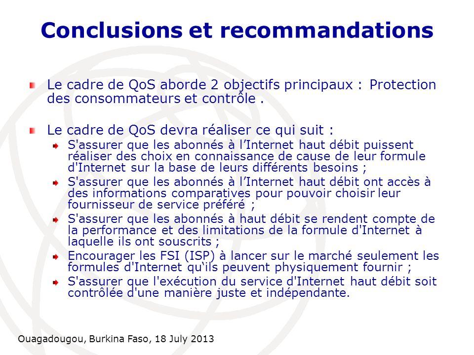 Ouagadougou, Burkina Faso, 18 July 2013 Conclusions et recommandations Le cadre de QoS aborde 2 objectifs principaux : Protection des consommateurs et