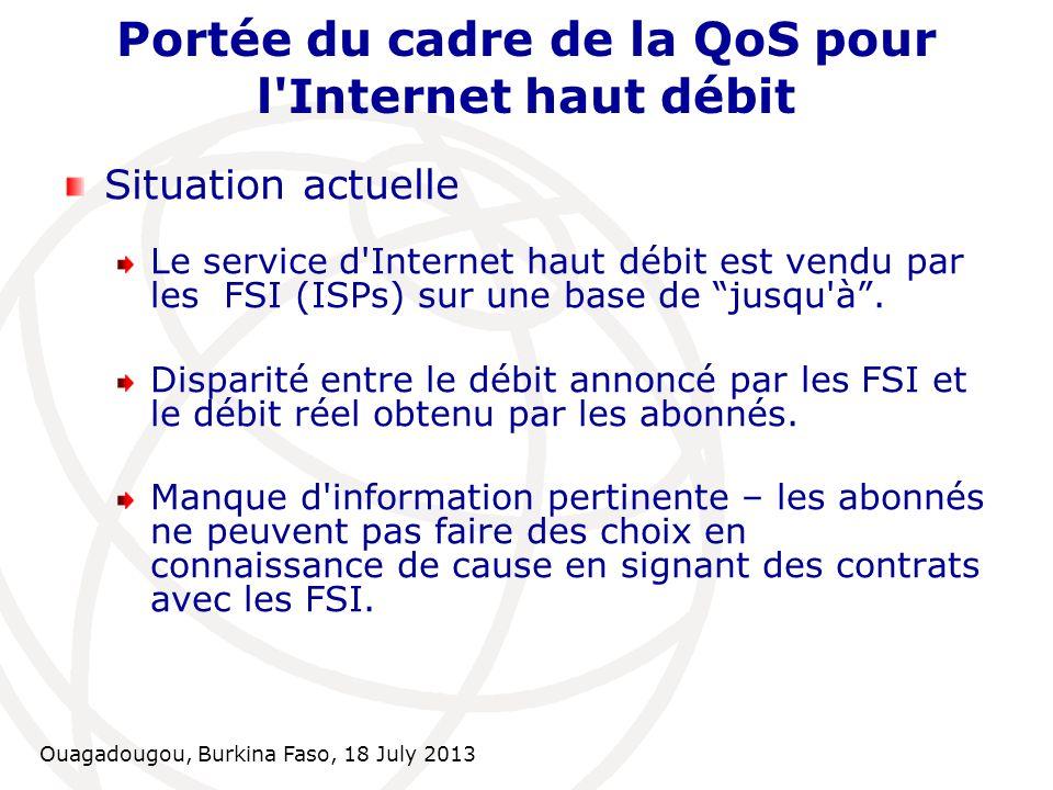Ouagadougou, Burkina Faso, 18 July 2013 Conclusions et recommandations Etapes suivantes Concertation avec les ISPs sur les dispositions du cadre de QoS S entendre sur la mise en place technique et le logiciel QoS Faire respecter les dispositions à travers des instruments réglementaires appropriés (Règlement / Directive)