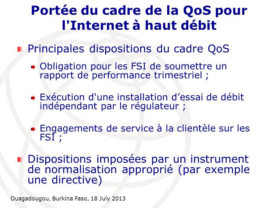 Ouagadougou, Burkina Faso, 18 July 2013 Rapport de performance trimestriel Ensemble de paramètres de QoS définis pour le service d Internet haut débit Valeurs cibles déterminées Méthodologie de mesure définie Soumission par les FSI de rapport de performance basé sur ce qui précède Performance des FSI à publier par le régulateur.