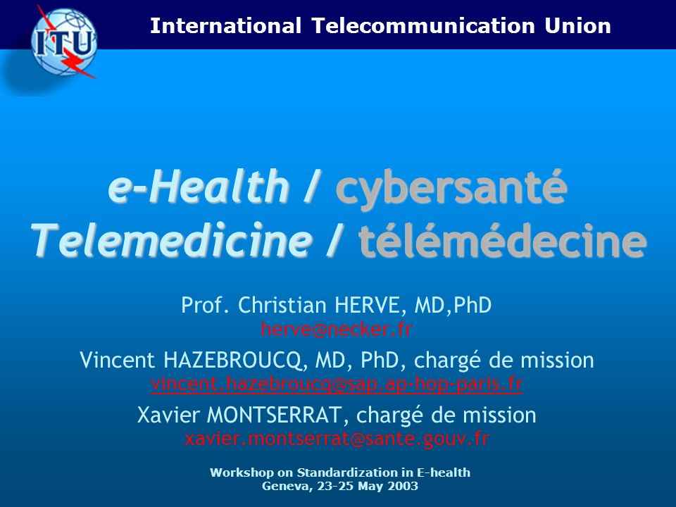 ITU-T 2 23-25 May 2003 Workshop on Standardization in E-health Introduction - Définitions - 2 o Télémédecine = use of information and telecommunications technologies to provide and support health care when distance separates the participants US Institute of Medicine [Field, 1997], OMS-WHO Genève 1997 Téléassistance - Télésurveillance - Téléconsultation - Téléexpertise – Téléconférences multidisciplinaires.
