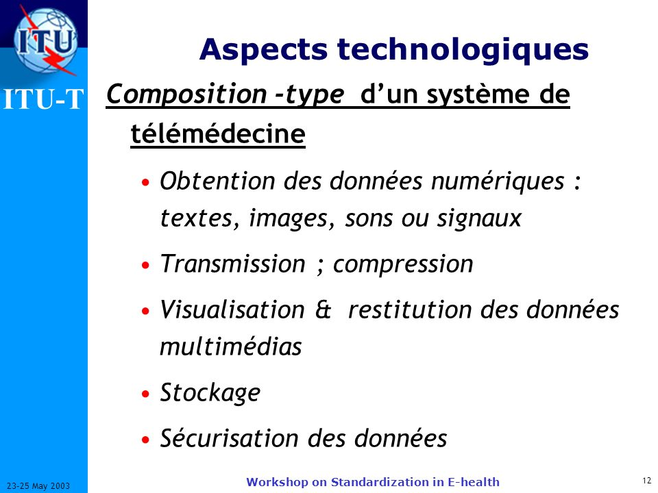 ITU-T 12 23-25 May 2003 Workshop on Standardization in E-health Aspects technologiques Composition -type dun système de télémédecine Obtention des don