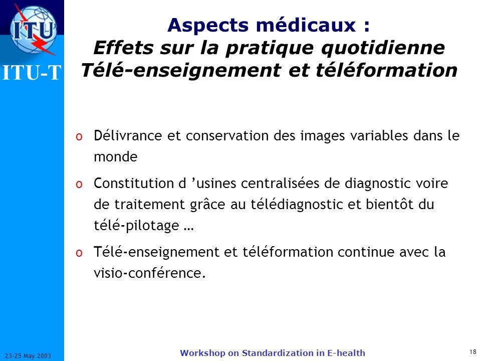 ITU-T 18 23-25 May 2003 Workshop on Standardization in E-health Aspects médicaux : Effets sur la pratique quotidienne Télé-enseignement et téléformati