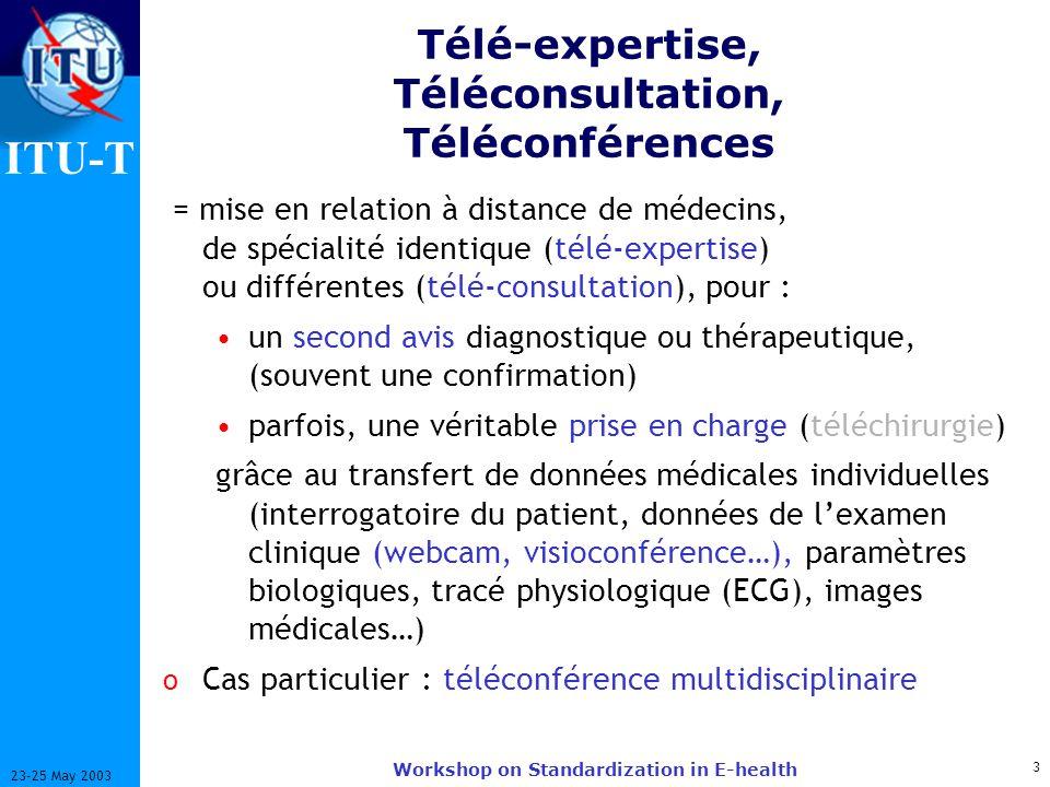 ITU-T 3 23-25 May 2003 Workshop on Standardization in E-health Télé-expertise, Téléconsultation, Téléconférences = mise en relation à distance de médecins, de spécialité identique (télé-expertise) ou différentes (télé-consultation), pour : un second avis diagnostique ou thérapeutique, (souvent une confirmation) parfois, une véritable prise en charge (téléchirurgie) grâce au transfert de données médicales individuelles (interrogatoire du patient, données de lexamen clinique (webcam, visioconférence…), paramètres biologiques, tracé physiologique (ECG), images médicales…) o Cas particulier : téléconférence multidisciplinaire