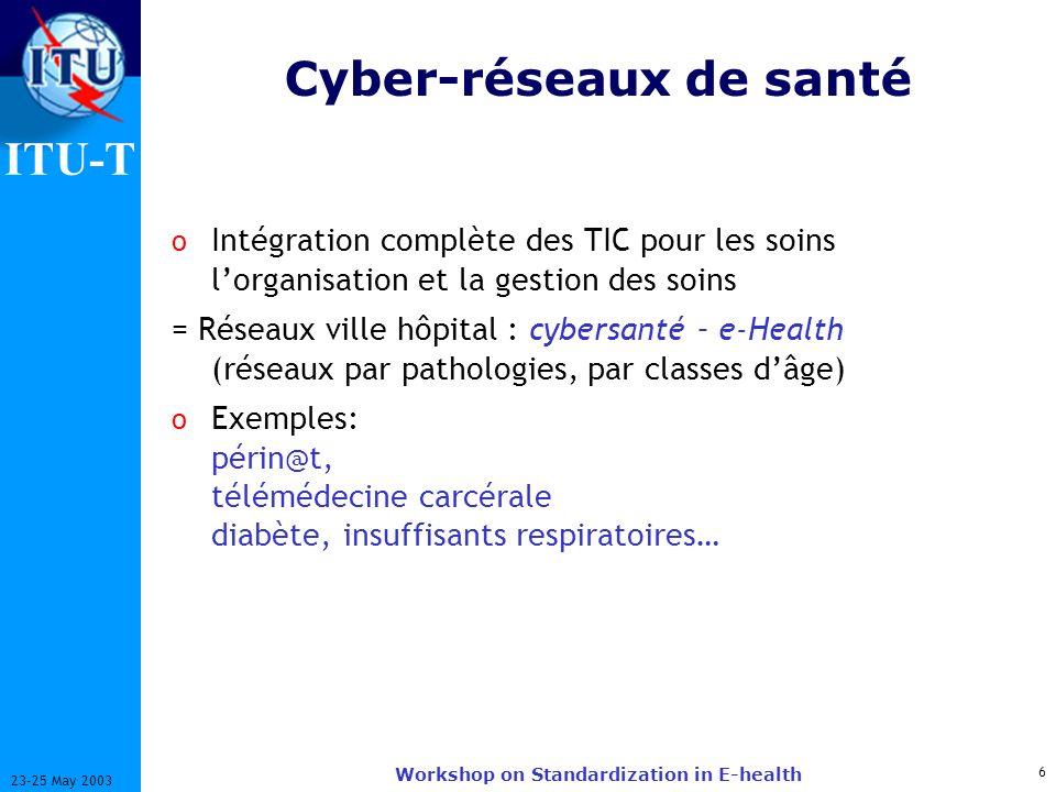 ITU-T 6 23-25 May 2003 Workshop on Standardization in E-health Cyber-réseaux de santé o Intégration complète des TIC pour les soins lorganisation et l