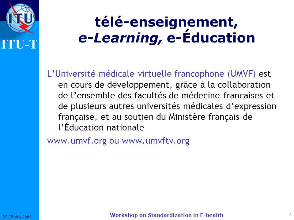 ITU-T 7 23-25 May 2003 Workshop on Standardization in E-health télé-enseignement, e-Learning, e-Éducation LUniversité médicale virtuelle francophone (UMVF) est en cours de développement, grâce à la collaboration de lensemble des facultés de médecine françaises et de plusieurs autres universités médicales dexpression française, et au soutien du Ministère français de lÉducation nationale www.umvf.org ou www.umvftv.org