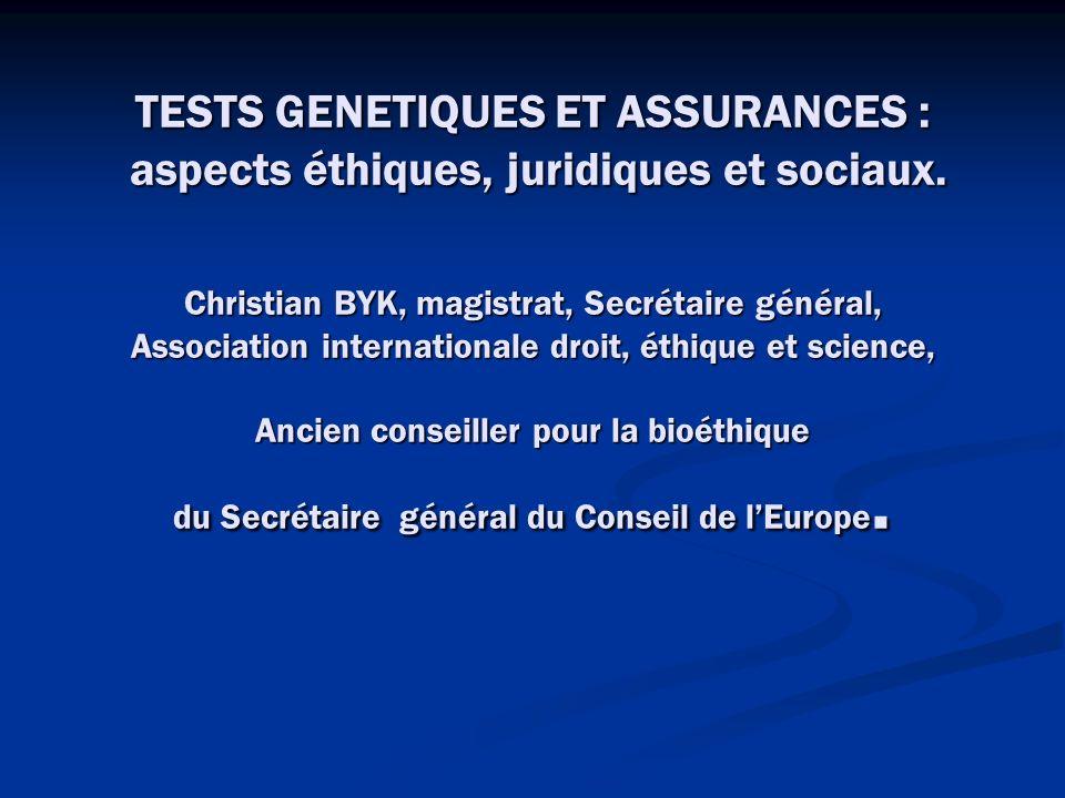 TESTS GENETIQUES ET ASSURANCES : aspects éthiques, juridiques et sociaux. Christian BYK, magistrat, Secrétaire général, Association internationale dro