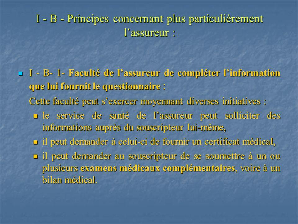 I - B - Principes concernant plus particulièrement lassureur : I - B- 1- Faculté de lassureur de compléter linformation que lui fournit le questionnai