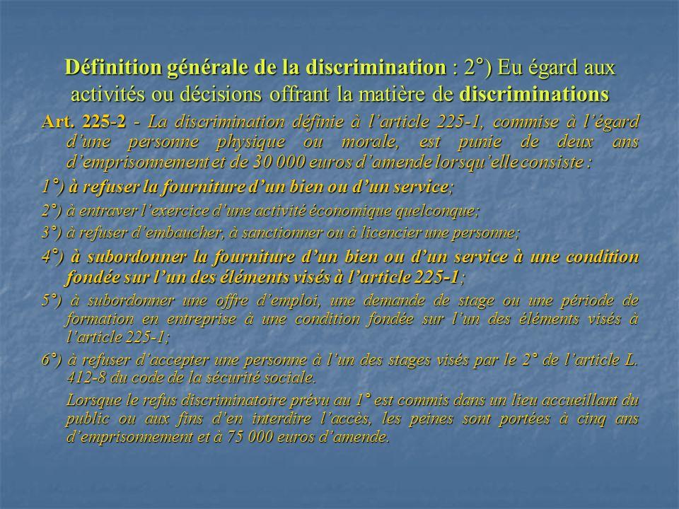 Définition générale de la discrimination : 2°) Eu égard aux activités ou décisions offrant la matière de discriminations Art. 225-2 - La discriminatio