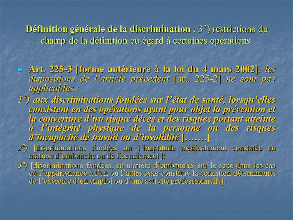 Définition générale de la discrimination : 3°) restrictions du champ de la définition eu égard à certaines opérations. Art. 225-3 [forme antérieure à