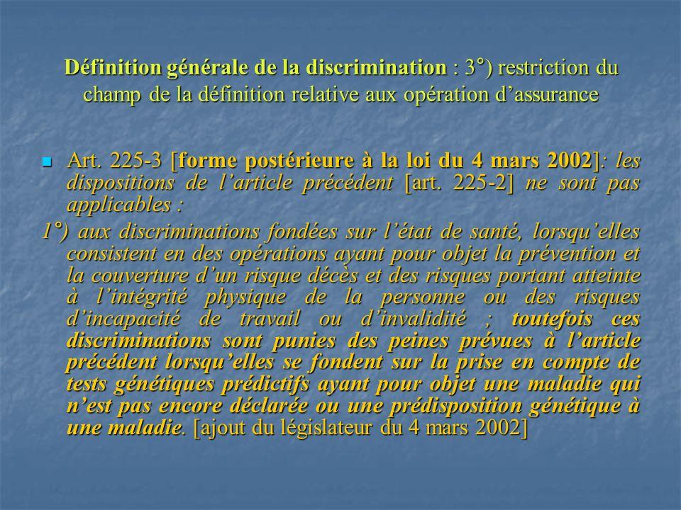 Définition générale de la discrimination : 3°) restriction du champ de la définition relative aux opération dassurance Art. 225-3 [forme postérieure à