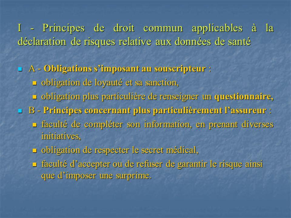 I - A - 1 - Obligation de loyauté I - A -1-1- Sens du principe : On retrouve en matière de contrat dassurance de personne mettant en jeu la santé de celle-ci, lobligation de déclaration loyale du risque, inhérente à tout contrat dassurance.