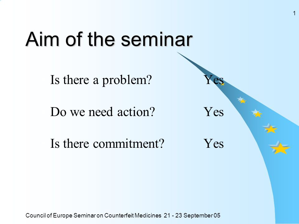 Council of Europe Seminar on Counterfeit Medicines 21 - 23 September 05 1 Aim of the seminar Is there a problem? Yes Do we need action?Yes Is there co