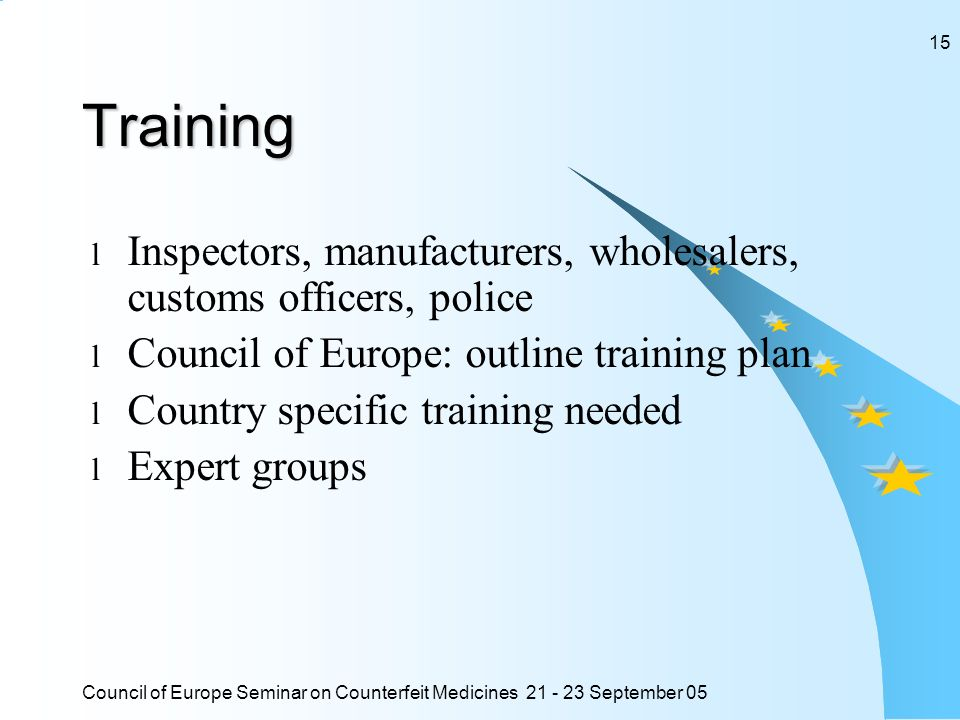 Council of Europe Seminar on Counterfeit Medicines 21 - 23 September 05 15Training l Inspectors, manufacturers, wholesalers, customs officers, police l Council of Europe: outline training plan l Country specific training needed l Expert groups