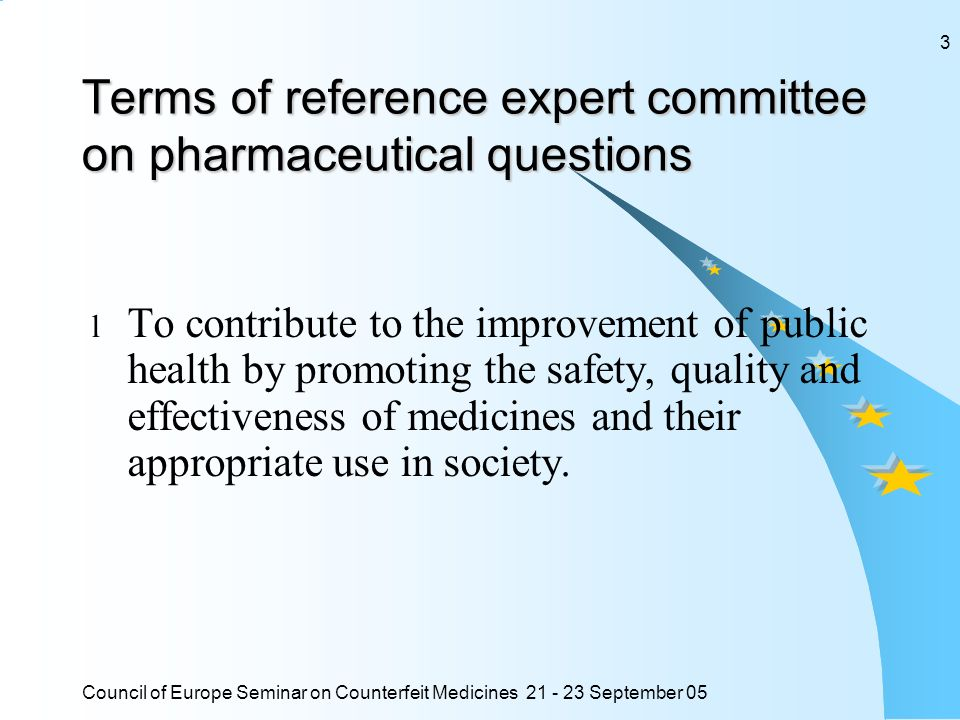 Council of Europe Seminar on Counterfeit Medicines 21 - 23 September 05 3 Terms of reference expert committee on pharmaceutical questions l To contribute to the improvement of public health by promoting the safety, quality and effectiveness of medicines and their appropriate use in society.