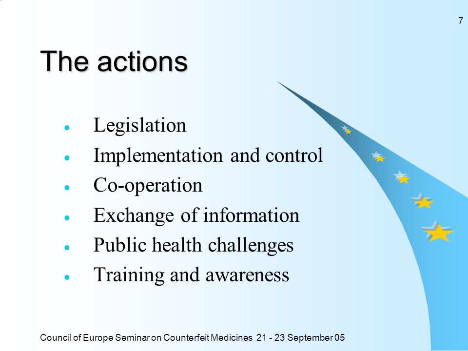 Council of Europe Seminar on Counterfeit Medicines 21 - 23 September 05 7 The actions Legislation Implementation and control Co-operation Exchange of