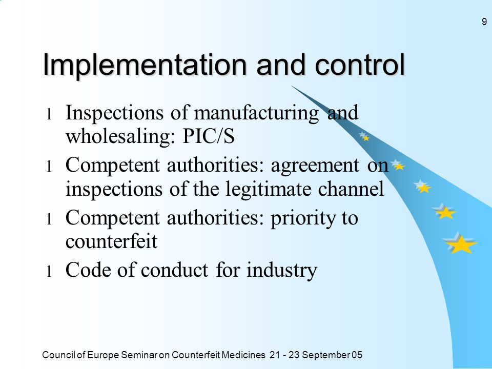 Council of Europe Seminar on Counterfeit Medicines 21 - 23 September 05 9 Implementation and control l Inspections of manufacturing and wholesaling: PIC/S l Competent authorities: agreement on inspections of the legitimate channel l Competent authorities: priority to counterfeit l Code of conduct for industry