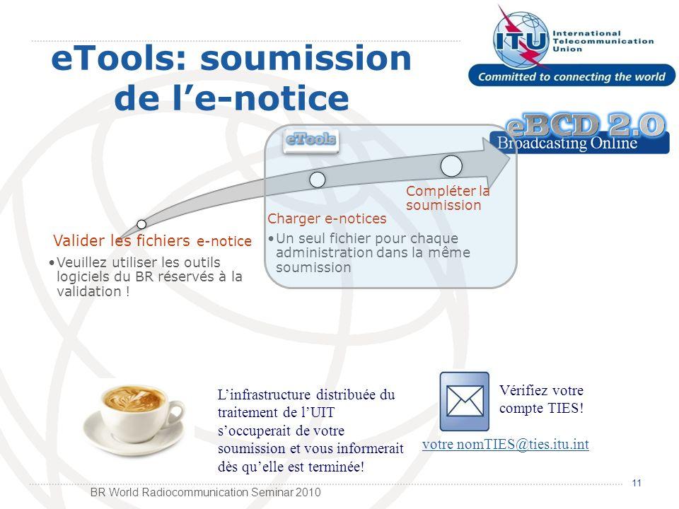 BR World Radiocommunication Seminar 2010 eTools: soumission de le-notice Valider les fichiers e-notice Veuillez utiliser les outils logiciels du BR réservés à la validation .