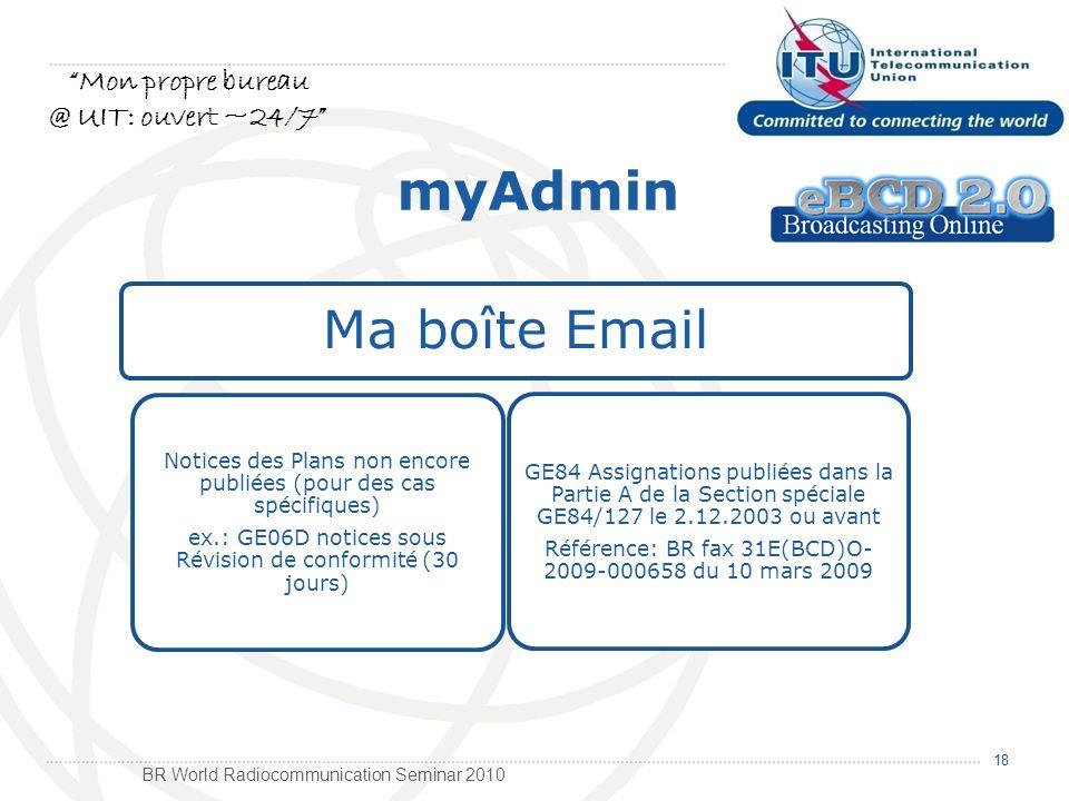 BR World Radiocommunication Seminar 2010 Ma boîte Email Notices des Plans non encore publiées (pour des cas spécifiques) ex.: GE06D notices sous Révision de conformité (30 jours) GE84 Assignations publiées dans la Partie A de la Section spéciale GE84/127 le 2.12.2003 ou avant Référence: BR fax 31E(BCD)O- 2009-000658 du 10 mars 2009 18 myAdmin Mon propre bureau @ UIT: ouvert ~24/7