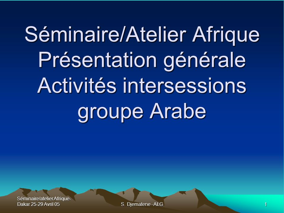 Séminaire/atelier Afrique- Dakar 25-29 Avril 05 1 S. Djematene - ALG Séminaire/Atelier Afrique Présentation générale Activités intersessions groupe Ar