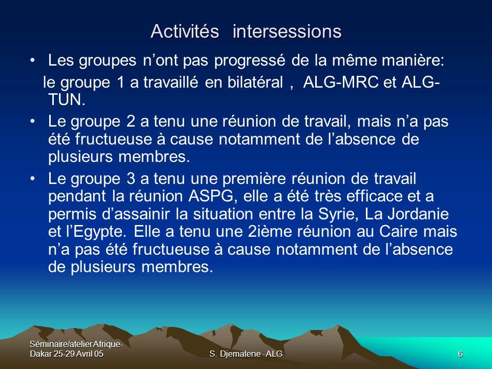 Séminaire/atelier Afrique- Dakar 25-29 Avril 05S. Djematene - ALG6 Activités intersessions Les groupes nont pas progressé de la même manière: le group