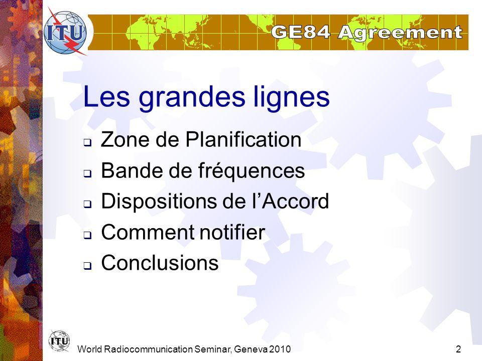 World Radiocommunication Seminar, Geneva 20102 Les grandes lignes Zone de Planification Bande de fréquences Dispositions de lAccord Comment notifier C