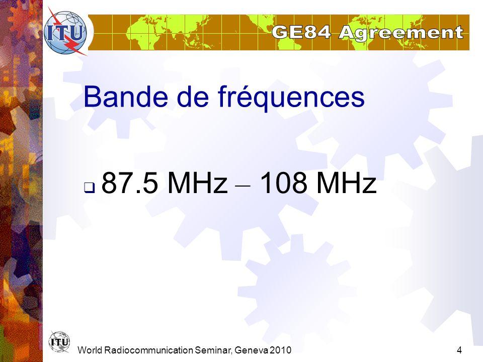 World Radiocommunication Seminar, Geneva 20105 GE84 en résumer Entrée en fonction: 1er juillet 1987 (article 13) 51 168 assignations de fréquence Aujoudhui 69 428 assignations