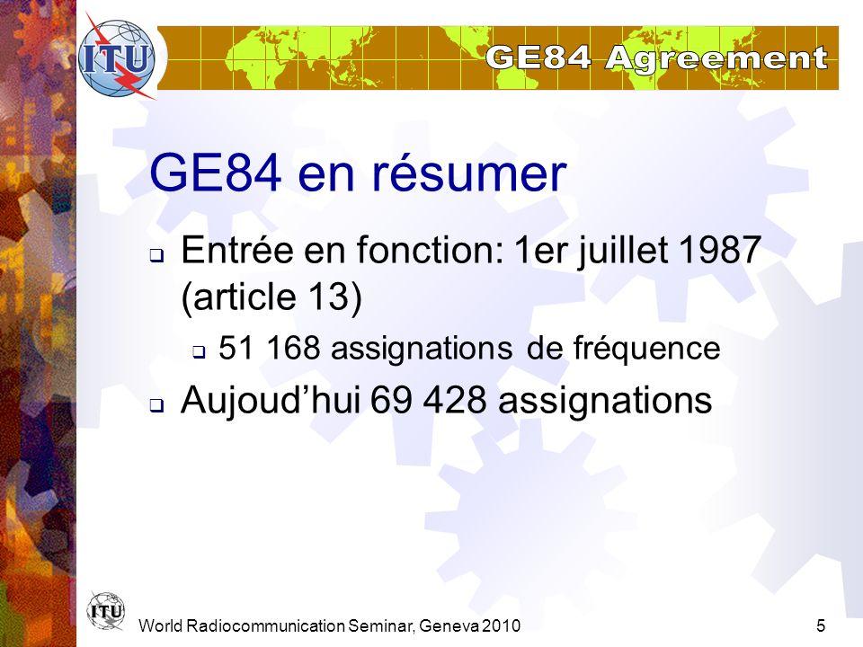 World Radiocommunication Seminar, Geneva 20105 GE84 en résumer Entrée en fonction: 1er juillet 1987 (article 13) 51 168 assignations de fréquence Aujo