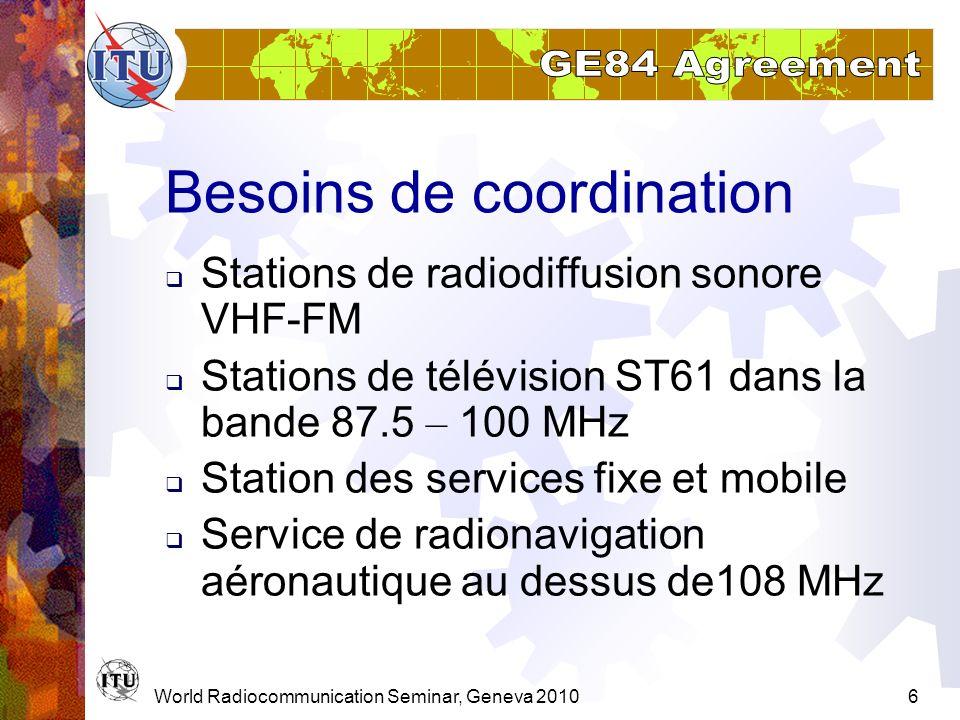 World Radiocommunication Seminar, Geneva 20107 COORD avec des stations de radiodiffusion sonore VHF-FM Distance à la plus proche frontière < distance de coordination requise, basée sur: PAR Hauteur effective de lantenne Trajet de propagation (terre, mer chaude, mer froide, zone de super-refractivité) Tables 4.1- 4.4 du Chapitre 1 de lAnnexe 4 de lAccord.