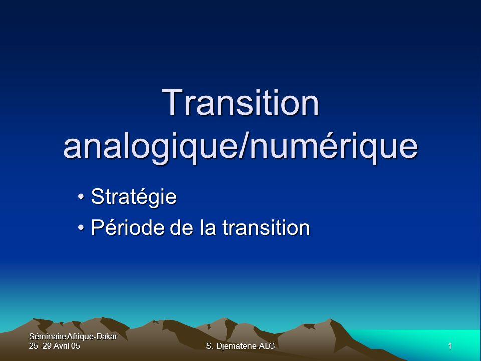 Séminaire Afrique-Dakar 25 -29 Avril 05 1 S. Djematene-ALG Transition analogique/numérique Stratégie Stratégie Période de la transition Période de la
