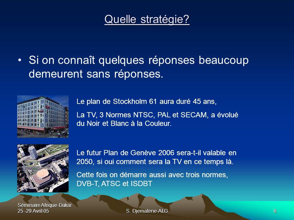 Séminaire Afrique-Dakar 25 -29 Avril 05S. Djematene-ALG6 Quelle stratégie? Si on connaît quelques réponses beaucoup demeurent sans réponses. Le plan d