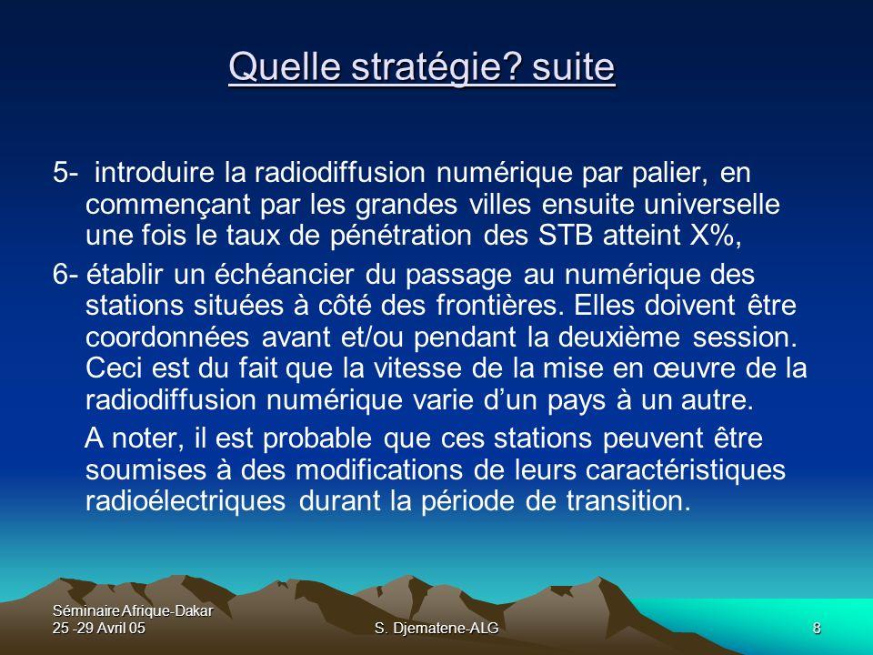 Séminaire Afrique-Dakar 25 -29 Avril 05S. Djematene-ALG8 Quelle stratégie? suite 5- introduire la radiodiffusion numérique par palier, en commençant p