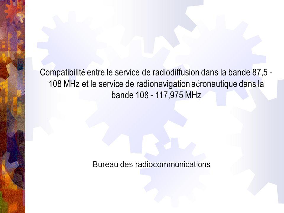 Compatibilit é entre le service de radiodiffusion dans la bande 87,5 - 108 MHz et le service de radionavigation a é ronautique dans la bande 108 - 117,975 MHz Bureau des radiocommunications