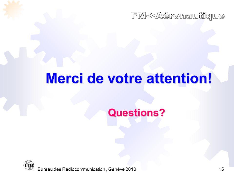 Bureau des Radiocommunication, Genève 201015 Merci de votre attention! Questions?