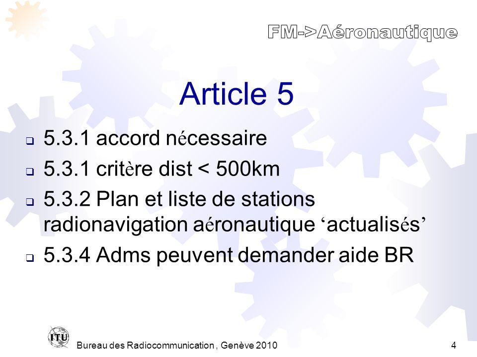 Bureau des Radiocommunication, Genève 20104 Article 5 5.3.1 accord n é cessaire 5.3.1 crit è re dist < 500km 5.3.2 Plan et liste de stations radionavigation a é ronautique actualis é s 5.3.4 Adms peuvent demander aide BR