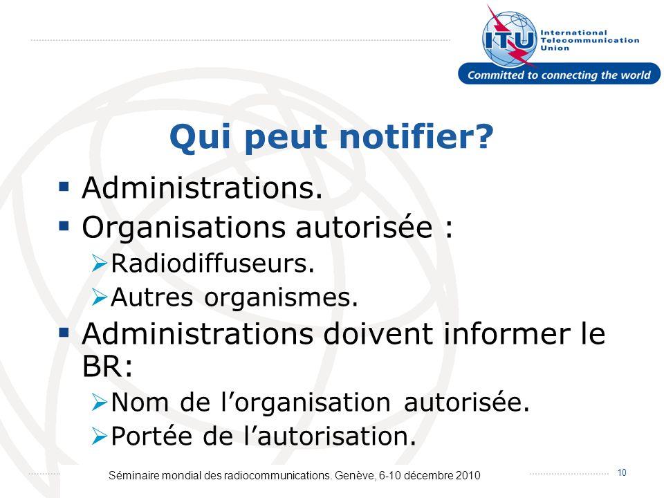 Séminaire mondial des radiocommunications. Genève, 6-10 décembre 2010 10 Qui peut notifier? Administrations. Organisations autorisée : Radiodiffuseurs