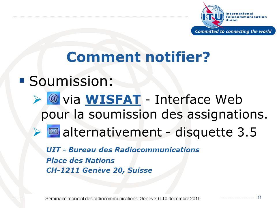 Séminaire mondial des radiocommunications. Genève, 6-10 décembre 2010 11 Comment notifier? Soumission: via WISFAT - Interface Web pour la soumission d