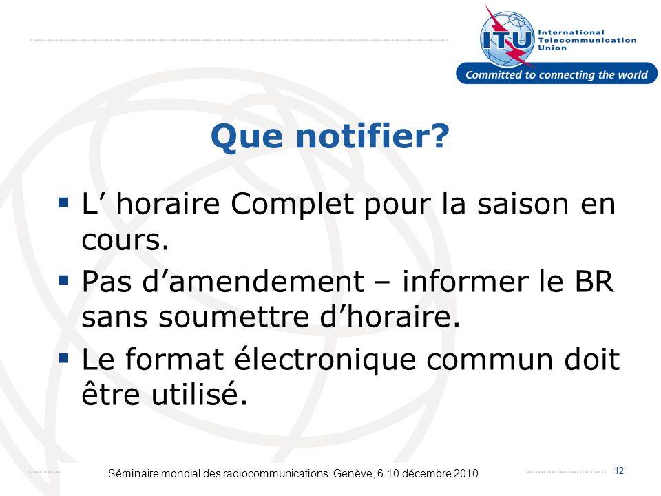 Séminaire mondial des radiocommunications. Genève, 6-10 décembre 2010 12 Que notifier? L horaire Complet pour la saison en cours. Pas damendement – in