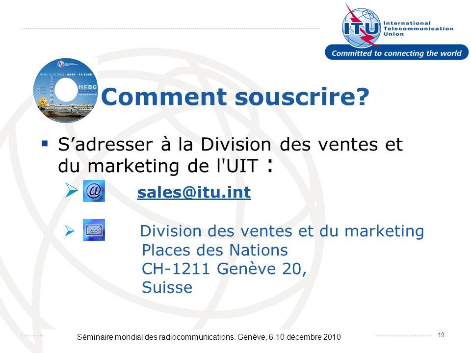 Séminaire mondial des radiocommunications. Genève, 6-10 décembre 2010 19 Comment souscrire? Sadresser à la Division des ventes et du marketing de l'UI