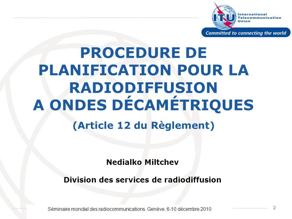 Séminaire mondial des radiocommunications. Genève, 6-10 décembre 2010 2 PROCEDURE DE PLANIFICATION POUR LA RADIODIFFUSION A ONDES DÉCAMÉTRIQUES Nedial