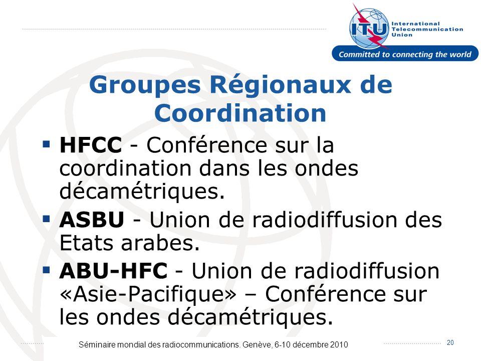 Séminaire mondial des radiocommunications. Genève, 6-10 décembre 2010 20 Groupes Régionaux de Coordination HFCC - Conférence sur la coordination dans