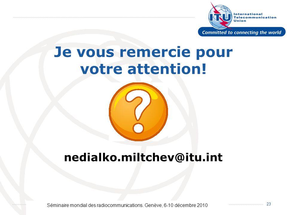 Séminaire mondial des radiocommunications. Genève, 6-10 décembre 2010 23 Je vous remercie pour votre attention! nedialko.miltchev@itu.int