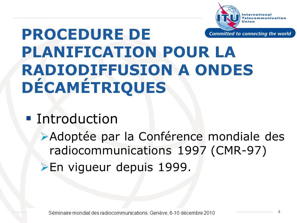 Séminaire mondial des radiocommunications. Genève, 6-10 décembre 2010 4 PROCEDURE DE PLANIFICATION POUR LA RADIODIFFUSION A ONDES DÉCAMÉTRIQUES Introd