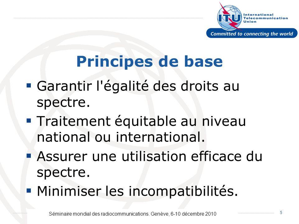 Séminaire mondial des radiocommunications. Genève, 6-10 décembre 2010 5 Principes de base Garantir l'égalité des droits au spectre. Traitement équitab