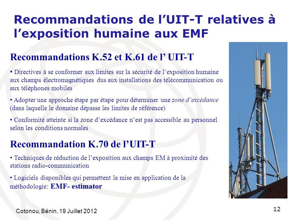 Cotonou, Bénin, 19 Juillet 2012 12 Recommandations de lUIT-T relatives à lexposition humaine aux EMF Recommandations K.52 et K.61 de l UIT-T Directives à se conformer aux limites sur la sécurité de lexposition humaine aux champs électromagnétiques dus aux installations des télécommunication ou aux téléphones mobiles Adopter une approche étape par étape pour déterminer une zone dexcédance (dans laquelle le domaine dépasse les limites de référence) Conformité atteinte si la zone dexcédance nest pas accessible au personnel selon les conditions normales Recommandation K.70 de lUIT-T Techniques de réduction de lexposition aux champs EM à proximité des stations radio-communication EMF- estimator Logiciels disponibles qui permettent la mise en application de la méthodologie : EMF- estimator