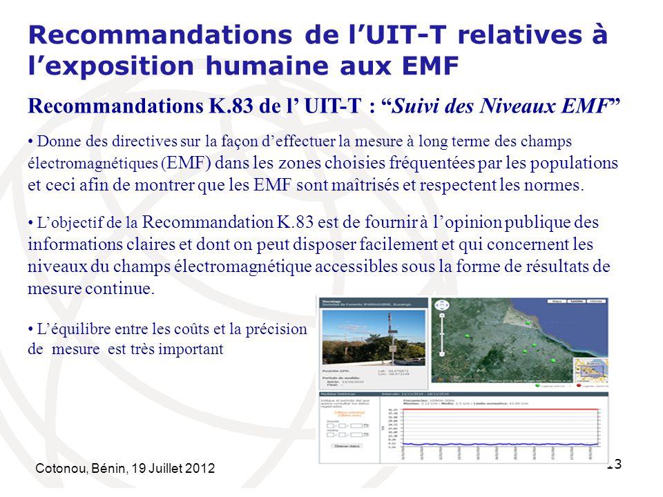 Cotonou, Bénin, 19 Juillet 2012 13 Recommandations de lUIT-T relatives à lexposition humaine aux EMF Recommandations K.83 de l UIT-T : Suivi des Niveaux EMF Donne des directives sur la façon deffectuer la mesure à long terme des champs électromagnétiques ( EMF) dans les zones choisies fréquentées par les populations et ceci afin de montrer que les EMF sont maîtrisés et respectent les normes.