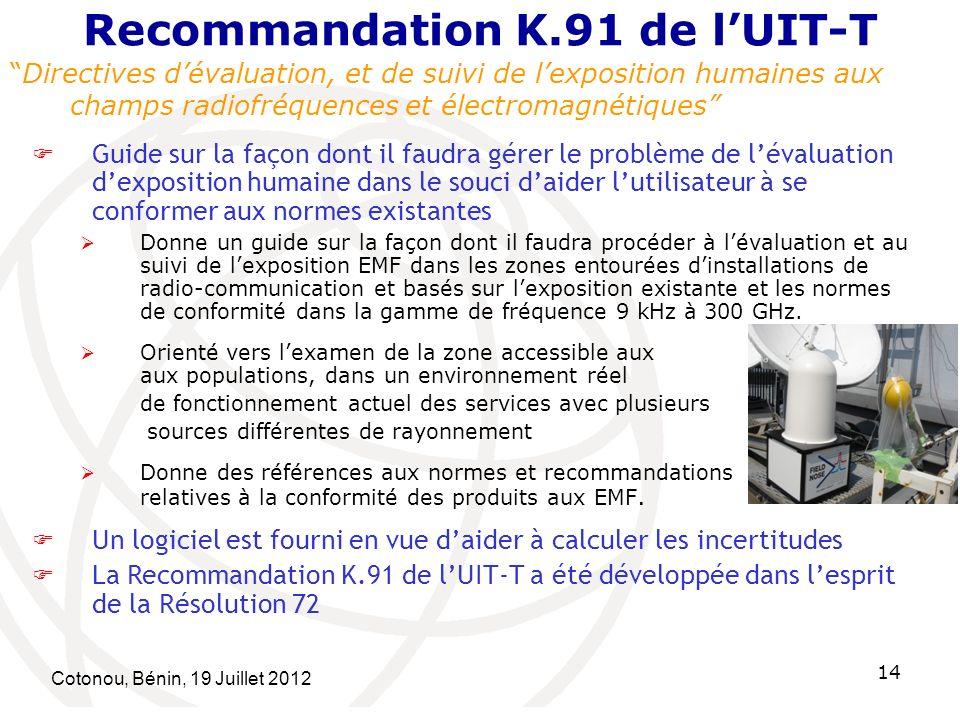 Cotonou, Bénin, 19 Juillet 2012 14 Recommandation K.91 de lUIT-T Directives dévaluation, et de suivi de lexposition humaines aux champs radiofréquences et électromagnétiques Guide sur la façon dont il faudra gérer le problème de lévaluation dexposition humaine dans le souci daider lutilisateur à se conformer aux normes existantes Donne un guide sur la façon dont il faudra procéder à lévaluation et au suivi de lexposition EMF dans les zones entourées dinstallations de radio-communication et basés sur lexposition existante et les normes de conformité dans la gamme de fréquence 9 kHz à 300 GHz.