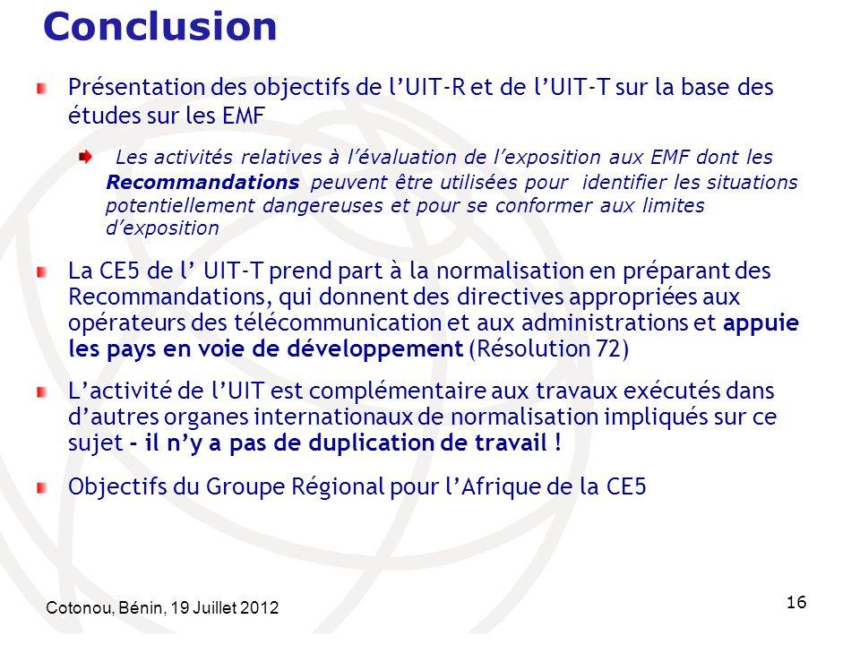 Cotonou, Bénin, 19 Juillet 2012 16 Conclusion Présentation des objectifs de lUIT-R et de lUIT-T sur la base des études sur les EMF Les activités relatives à lévaluation de lexposition aux EMF dont les Recommandations peuvent être utilisées pour identifier les situations potentiellement dangereuses et pour se conformer aux limites dexposition La CE5 de l UIT-T prend part à la normalisation en préparant des Recommandations, qui donnent des directives appropriées aux opérateurs des télécommunication et aux administrations et appuie les pays en voie de développement (Résolution 72) Lactivité de lUIT est complémentaire aux travaux exécutés dans dautres organes internationaux de normalisation impliqués sur ce sujet - il ny a pas de duplication de travail .